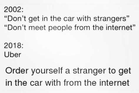 2002-dont-get-in-the-car-with-strangers-dont-meet-people-from-the-internet-35-2018-uber-order-yourself-a-stranger-to-get-in-the-car-with-from-the-internet-eivfv